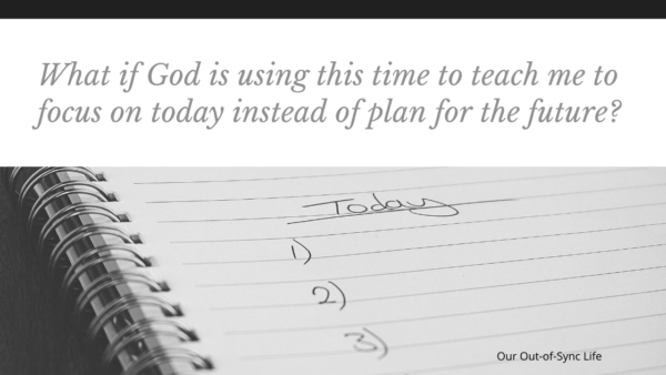 What is God is using this time to teach me to focus on today instead of plan for the future?  Quote